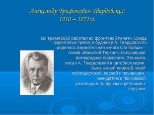 Александр Трифонович Твардовский 1910 – 1971гг. Во время ВОВ работал во фронт