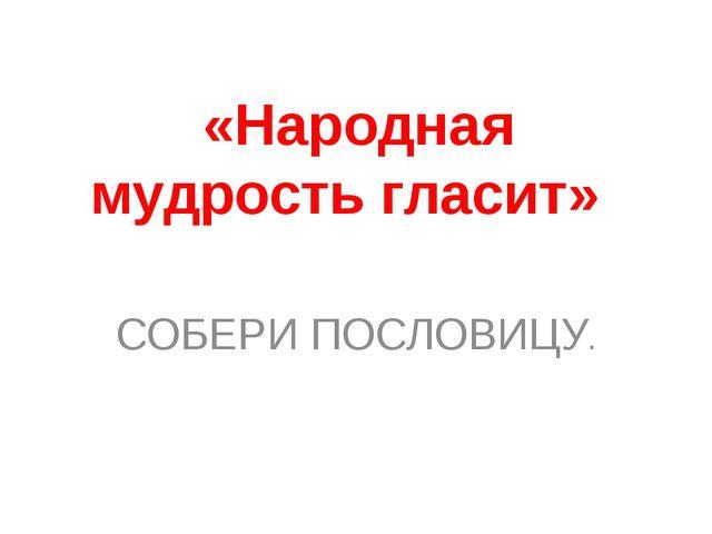 «Народная мудрость гласит» СОБЕРИ ПОСЛОВИЦУ.