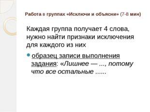 Работа в группах «Исключи и объясни» (7-8 мин) Каждая группа получает 4 слова