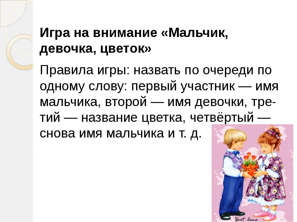 Игра на внимание «Мальчик, девочка, цветок» Правила игры: назвать по очереди...