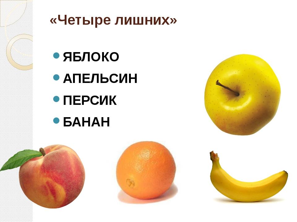 «Четыре лишних» ЯБЛОКО АПЕЛЬСИН ПЕРСИК БАНАН На доске написаны слова: банан,...