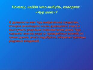 Почему, найдя что-нибудь, говорят: «Чур мое!»? В древности имя Чур-мифическое