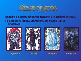 Наряду с богами славяне верили в «низших духов». Те в свою очередь делились н