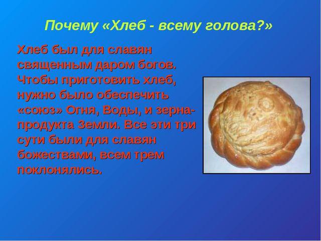 Почему «Хлеб - всему голова?» Хлеб был для славян священным даром богов. Чтоб...