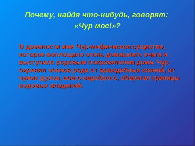 Почему, найдя что-нибудь, говорят: «Чур мое!»? В древности имя Чур-мифическое...