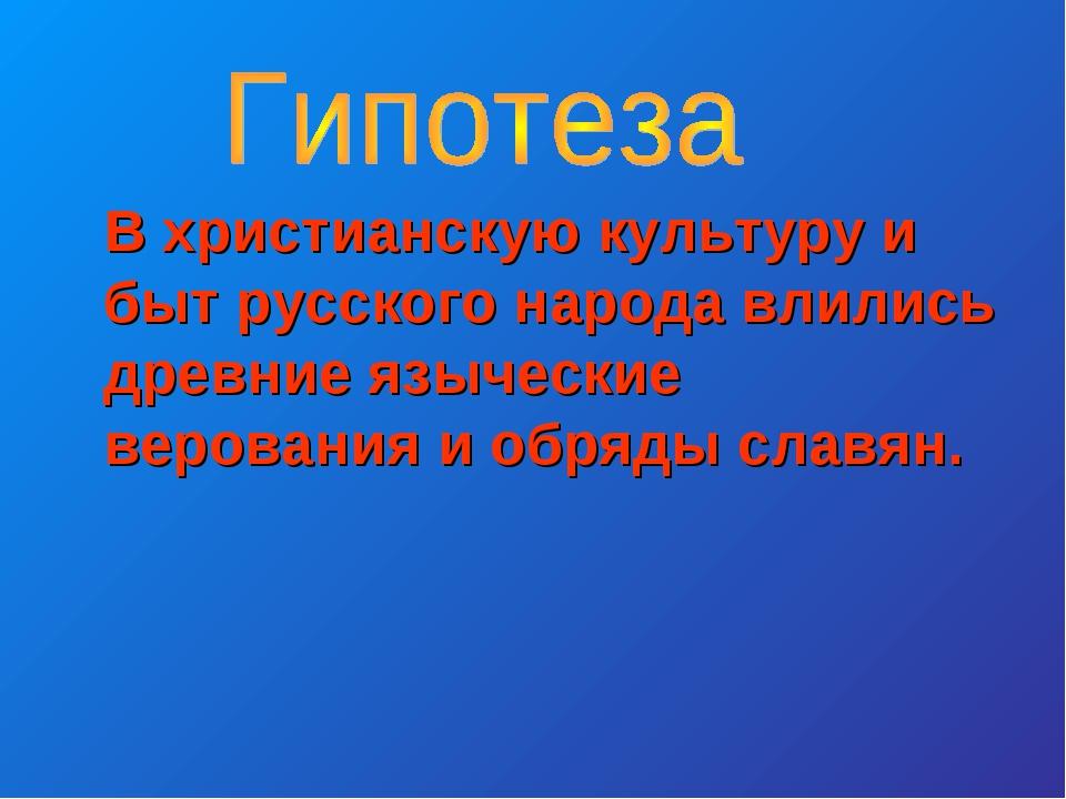 В христианскую культуру и быт русского народа влились древние языческие веро...