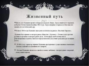 Жизненный путь Шесть лет Пушкин провёл в Царскосельском Лицее. Здесь юный поэ