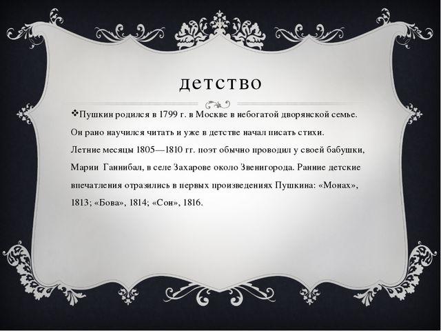 детство Пушкин родился в 1799 г. в Москве в небогатой дворянской семье. Он ра...