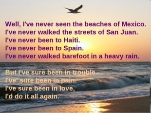 Well, I've never seen the beaches of Mexico. I've never walked the streets of