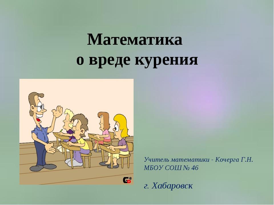 Математика о вреде курения Учитель математики - Кочерга Г.Н. МБОУ СОШ № 46 г....