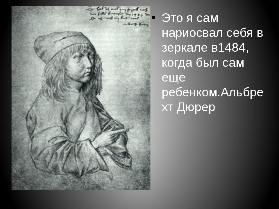 Это я сам нариосвал себя в зеркале в1484, когда был сам еще ребенком.Альбрех...