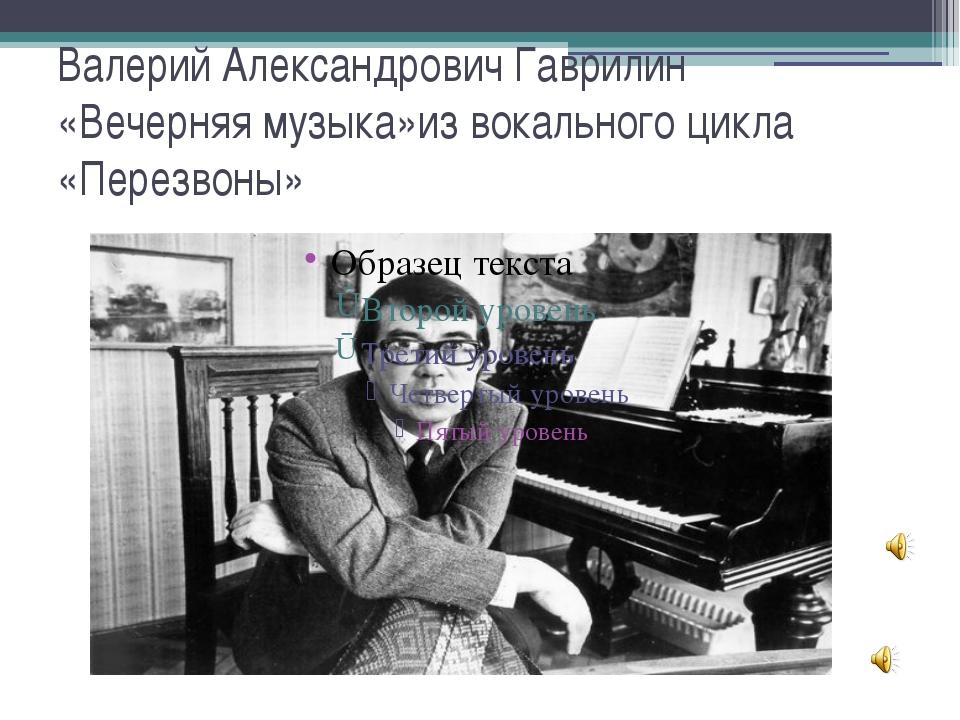 Валерий Александрович Гаврилин «Вечерняя музыка»из вокального цикла «Перезвоны»