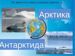 На земле есть очень холодные районы Арктика Антарктида