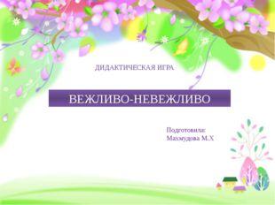 ВЕЖЛИВО-НЕВЕЖЛИВО ДИДАКТИЧЕСКАЯ ИГРА Подготовила: Махмудова М.Х