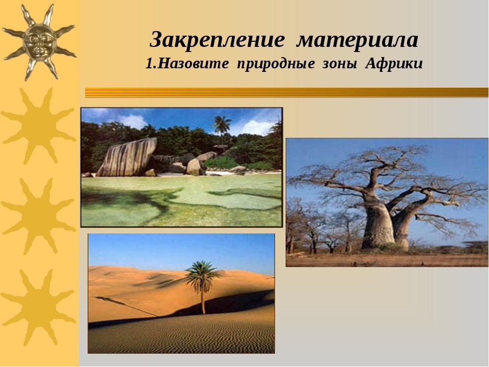 Закрепление материала 1.Назовите природные зоны Африки