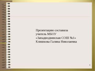 * Презентацию составила учитель МБОУ «Западнодвинская СОШ №1» Клишкова Галина