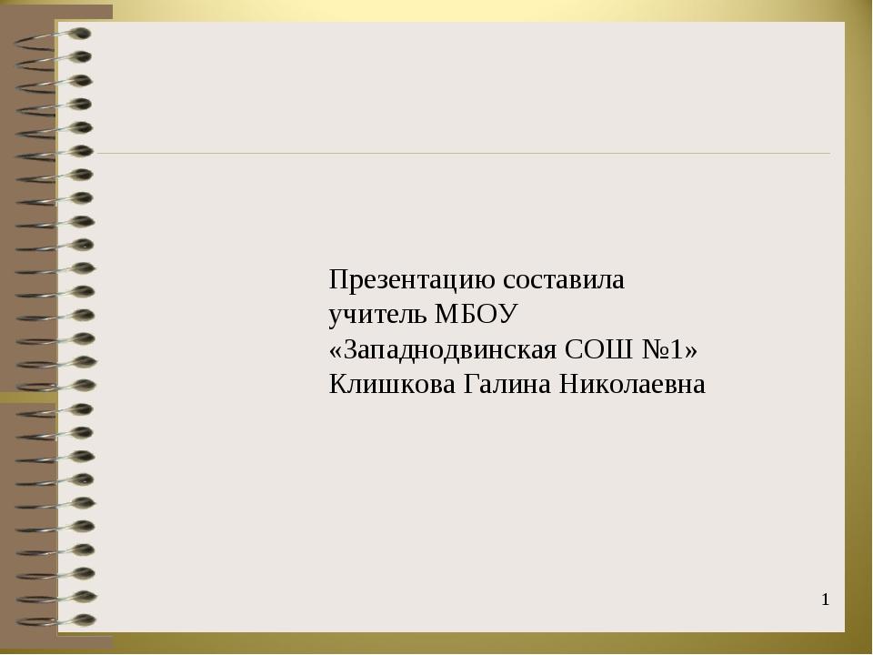 * Презентацию составила учитель МБОУ «Западнодвинская СОШ №1» Клишкова Галина...