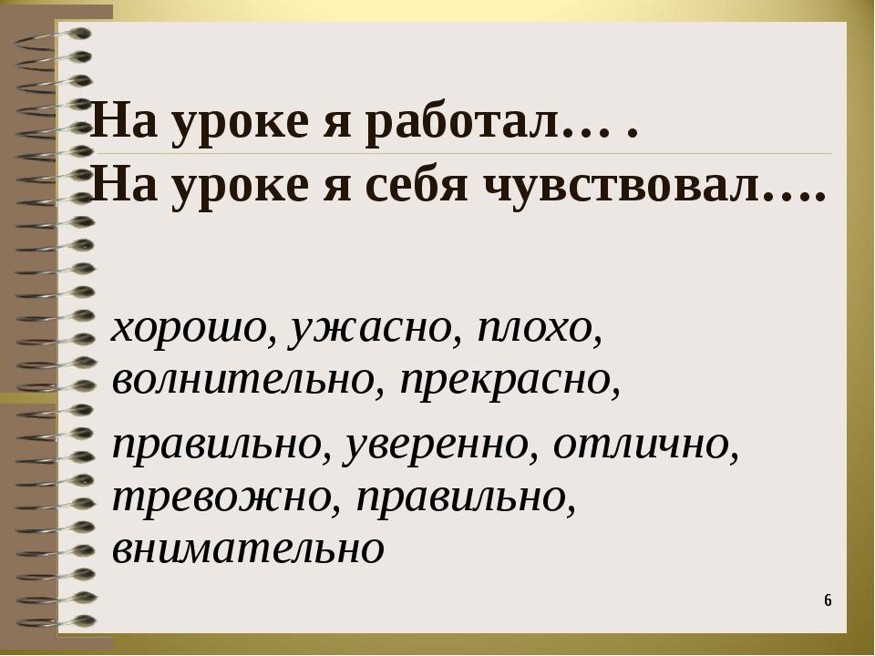 * * На уроке я работал… . На уроке я себя чувствовал…. хорошо, ужасно, плохо,...