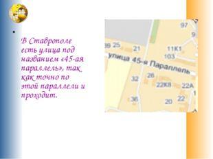 В Ставрополе есть улица под названием «45-ая параллель», так как точно по эт