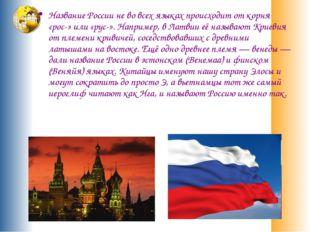 Название России не во всех языках происходит от корня «рос-» или «рус-». Напр