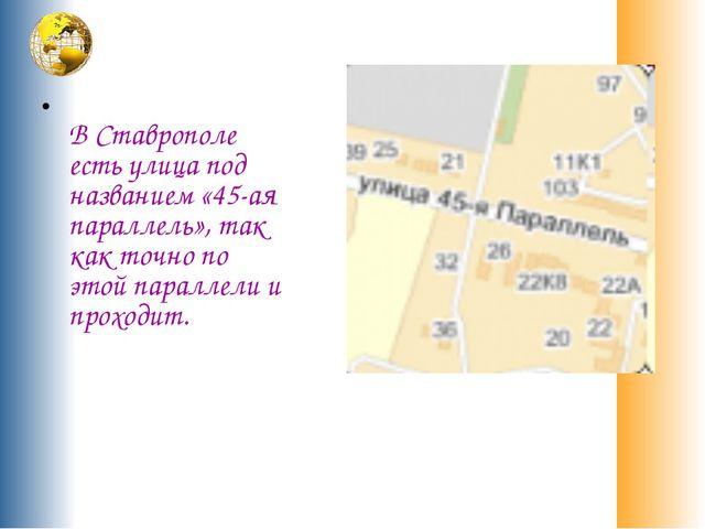В Ставрополе есть улица под названием «45-ая параллель», так как точно по эт...