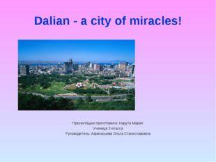 Dalian - a city of miracles! Презентацию приготовила: Нарута Мария Ученица 3