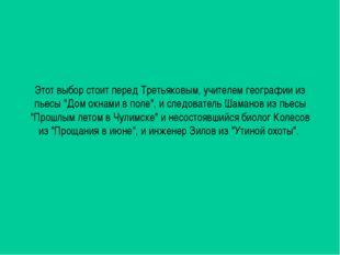 """Этот выбор стоит перед Третьяковым, учителем географии из пьесы """"Дом окнами в"""