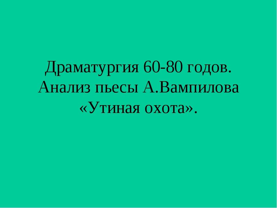 Драматургия 60-80 годов. Анализ пьесы А.Вампилова «Утиная охота».