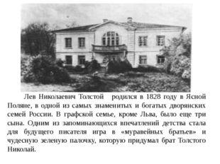 Лев Николаевич Толстой родился в 1828 году в Ясной Поляне, в одной из самых
