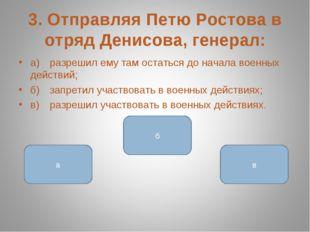 3. Отправляя Петю Ростова в отряд Денисова, генерал: а)разрешил ему там оста