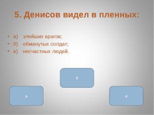5. Денисов видел в пленных: а)злейших врагов; б)обманутых солдат; в)несчас