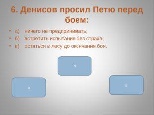 6. Денисов просил Петю перед боем: а)ничего не предпринимать; б)встретить и