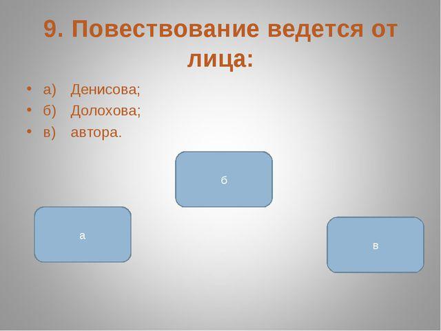 9. Повествование ведется от лица: а)Денисова; б)Долохова; в)автора. в а б