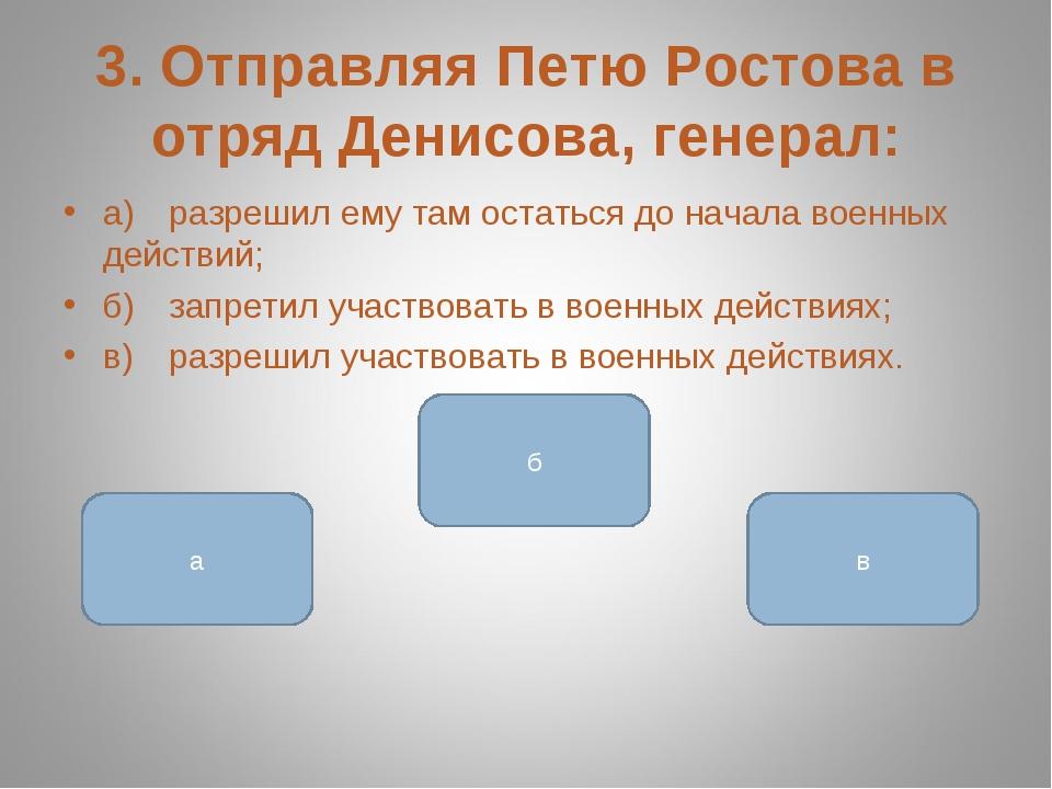 3. Отправляя Петю Ростова в отряд Денисова, генерал: а)разрешил ему там оста...