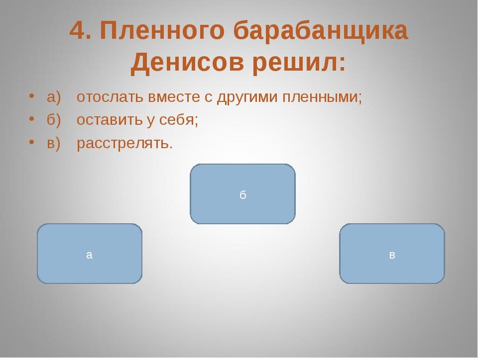 4. Пленного барабанщика Денисов решил: а)отослать вместе с другими пленными;...