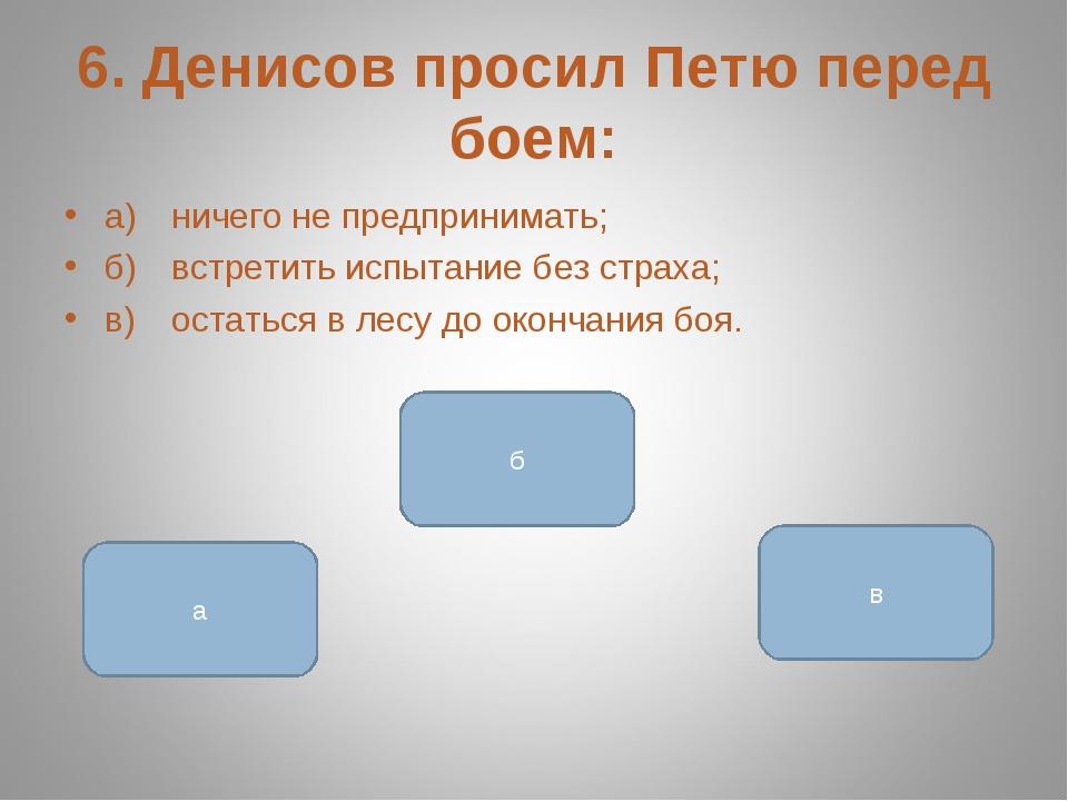 6. Денисов просил Петю перед боем: а)ничего не предпринимать; б)встретить и...