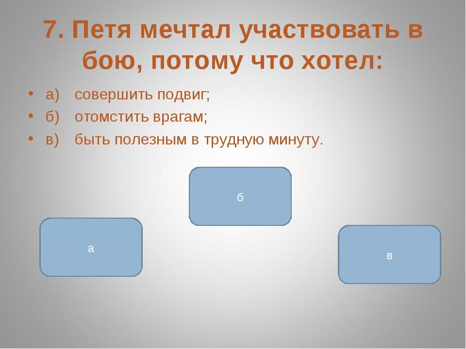 7. Петя мечтал участвовать в бою, потому что хотел: а)совершить подвиг; б)о...