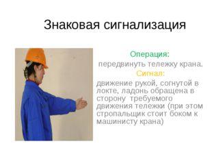 Знаковая сигнализация Операция: передвинуть тележку крана. Сигнал: движение р