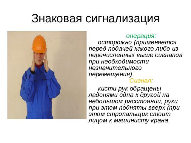 Знаковая сигнализация Операция: осторожно (применяется перед подачей какого л...
