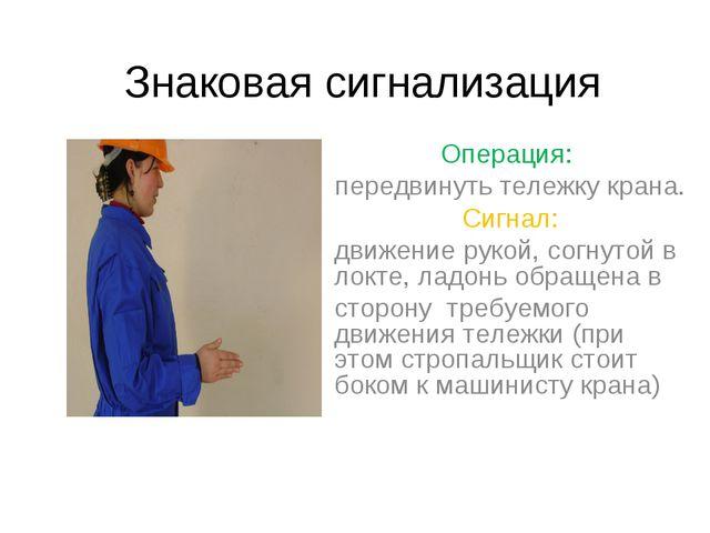 Операция: передвинуть тележку крана. Сигнал: движение рукой, согнутой в локте...