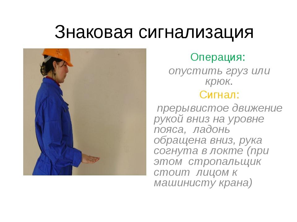 Знаковая сигнализация Операция: опустить груз или крюк. Сигнал: прерывистое д...