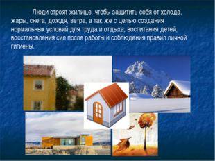 Люди строят жилище, чтобы защитить себя от холода, жары, снега, дождя, ветра