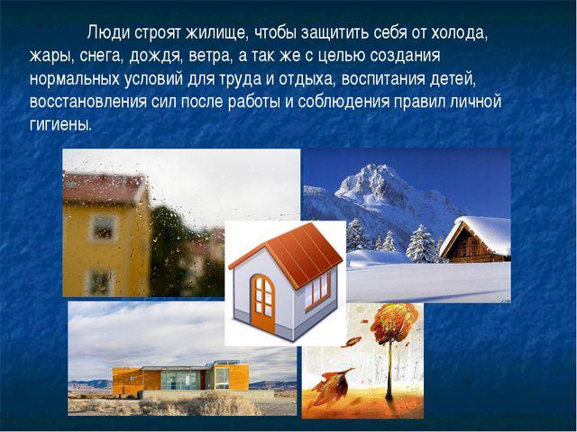 Люди строят жилище, чтобы защитить себя от холода, жары, снега, дождя, ветра...