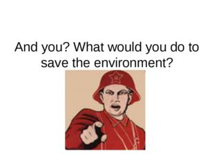 And you? What would you do to save the environment?