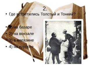 2. Где встретились Толстый и Тонкий? 1) на базаре 2) на вокзале 3) в магазине