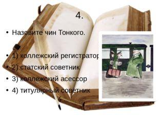 4. Назовите чин Тонкого. 1) коллежский регистратор 2) статский советник 3) ко