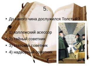 5. До какого чина дослужился Толстый? 1) коллежский асессор 2) тайный советни