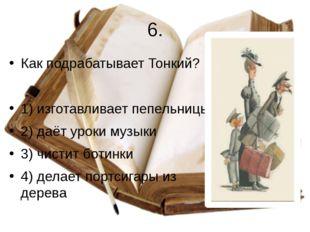 6. Как подрабатывает Тонкий? 1) изготавливает пепельницы 2) даёт уроки музыки