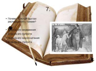 7. Почему Толстый быстро распрощался с Тонким? 1) из-за его неуважения 2) из-