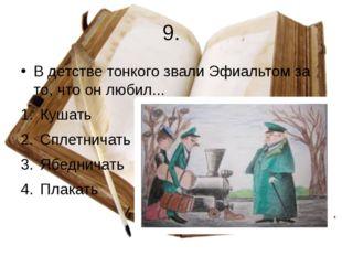 9. В детстве тонкого звали Эфиальтом за то, что он любил... Кушать Сплетничат